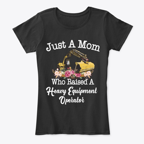 Just Mom Raised Heavy Equipment Operator Black T-Shirt Front