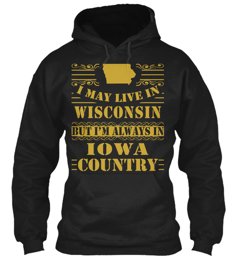 I May Live In Wisconsin But I'm Always In Iowa Country Black Sweatshirt Front