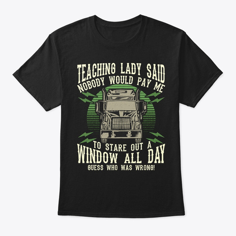 Pay Trucker To Stare Out Window All Day? Black T-Shirt Front