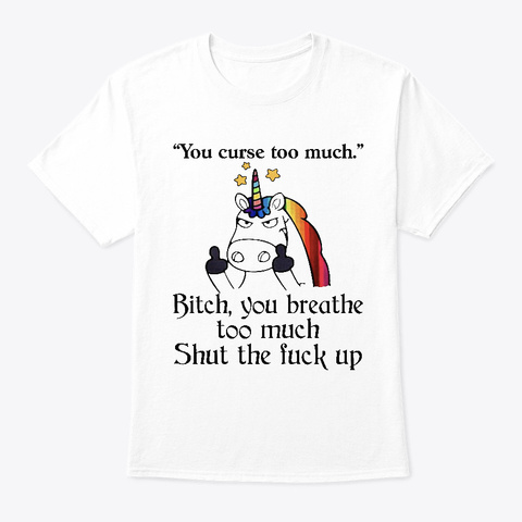 Unicorn You Curse Too Much Bitch Shirts White T-Shirt Front