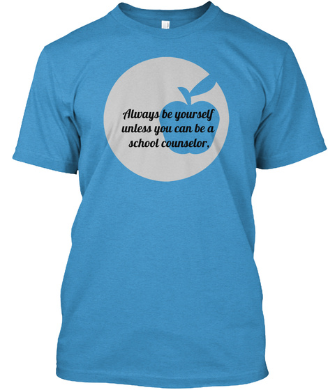 098f37744 Always Be Yourself Unless You Can Be A School Counselor Heathered Bright  Turquoise T-Shirt