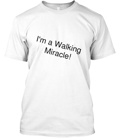 I Am  A Walking Miracle White T-Shirt Front