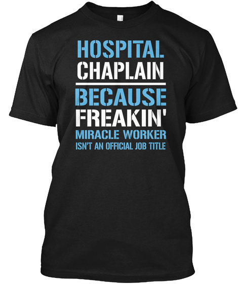 Hospital Chaplain Because Freakin Miracle Worker Isn T Official Job Title Black T-Shirt Front