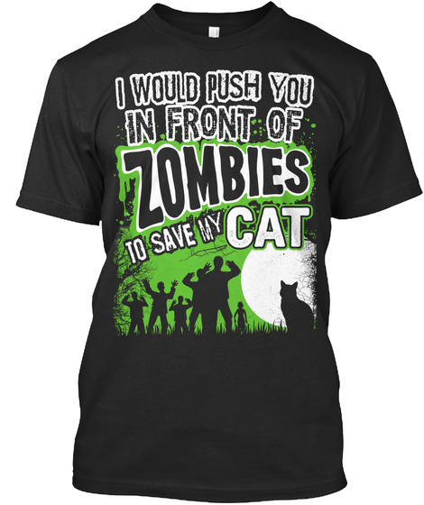 I Would Push You In Front Of Zombies To Save My Cat Black T-Shirt Front