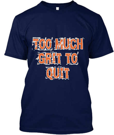 Can You Have Too Much Grit >> Too Much Grit To Quit Too Much Grit To Quit Products Teespring