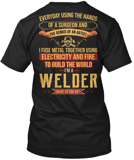 Everyday Using The Hands Of A Surgeon And The Genius Of An Artist I Fuse Metal Together Using Electricity And Fire To... Black T-Shirt Back