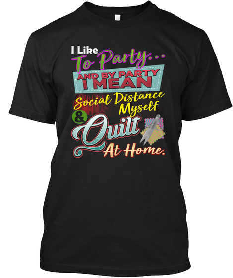 I Like To Party... And By Party I Mean Social Distance Myself Quilt At Home Black T-Shirt Front