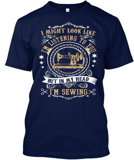 I Might Look Like I'm Listening To You But In My Head I'm Sewing Navy T-Shirt Front