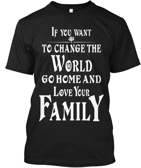 If You Want To Change The World Go Home And Love Your Family Black T-Shirt Front