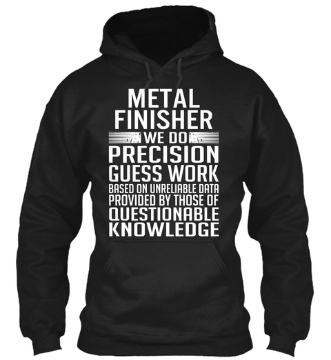 Metal I Finisher We Do Precision Guess Work Based On Unreliable Data Provided By Those Of Questionable Knowledge Black T-Shirt Front