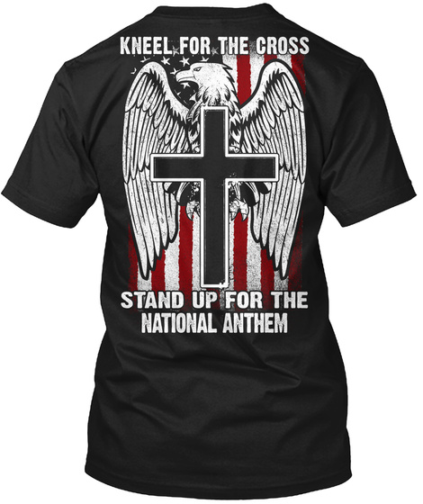 Kneel For The Cross Stand Up For The National Anthem Black T-Shirt Back
