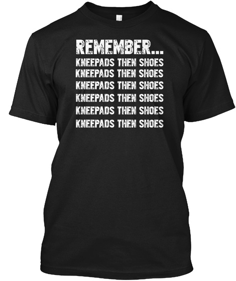 Remember... Kneepads Then Shoes Kneepads Then Shoes Kneepads Then Shoes Kneepads Then Shoes Kneepads Then... Black T-Shirt Front