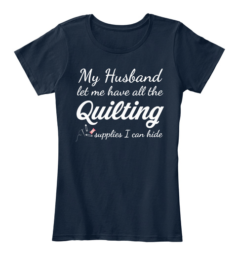 My Husband Let Me Have All The Quilting Supplies I Can Hide New Navy T-Shirt Front