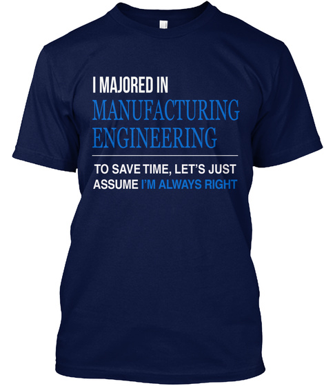 I Majored In Manufacturing Engineering To Save Time, Let's Just Assume I'm Always Right Navy T-Shirt Front