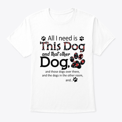Dogs All I Need Is Dog White T-Shirt Front