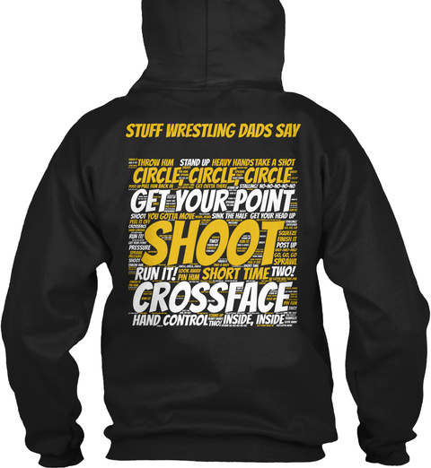 Wrestling Dad Stuff Wrestling Dads Say Circle Circle Circle Get Your Point Shoot Run It Short Time Two Crossface Hand... Black Sweatshirt Back