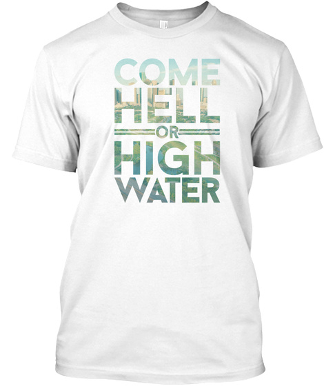 Come Hell Or High Water White T-Shirt Front