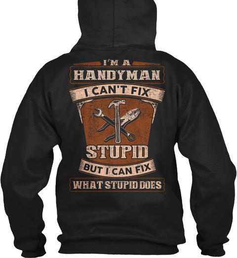I'm A Hand Man I Can't Fix Stupid But I Can Fix What's Stupid Does Black T-Shirt Back