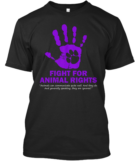 Fight For Animal Rights Animals Can Communicate Quite Well. And They Do. And Generally Speaking, They Are Ignored. Black T-Shirt Front