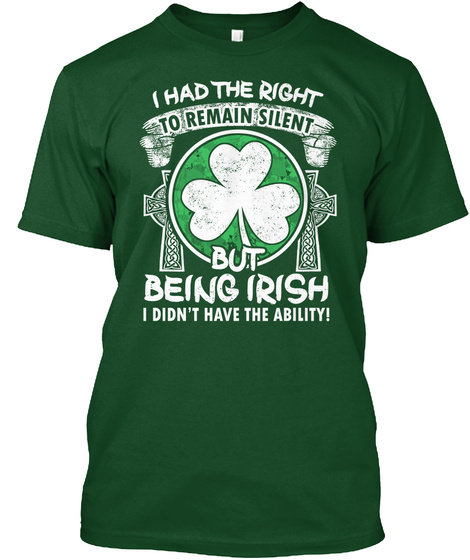 I Had The Right To Remain Silent But Being Irish I Didn't Have The Ability Deep Forest T-Shirt Front