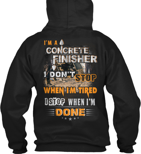 I'm A Concrete Finisher I Don't Stop When I'm Tired I Stop When I'm Done Black T-Shirt Back