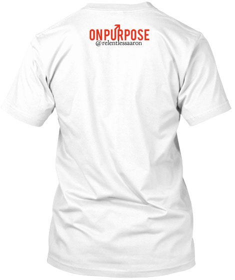 On Purpose @Relentlessaaron White T-Shirt Back