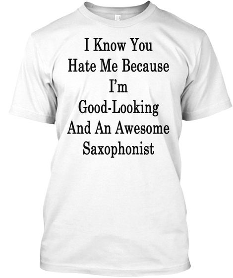 I Know You Hate Me Because I'm Good Looking And An Awesome Saxophonist White T-Shirt Front