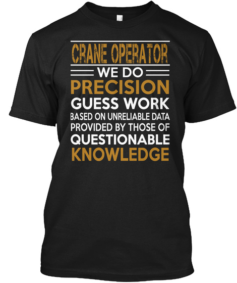 Crane Operator = We Do = Precision Guess Work Based On Unreliable Data Provided By Those Of Questionable Knowledge Black T-Shirt Front