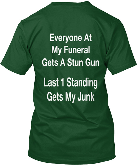 Everyone At My Funeral Gets A Stun Gun Last 1 Standing Gets My Junk Deep Forest T-Shirt Back