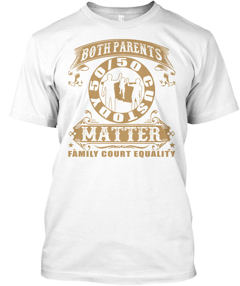 Both Parents 50/50 Custody Matter Family Court Equality White T-Shirt Front