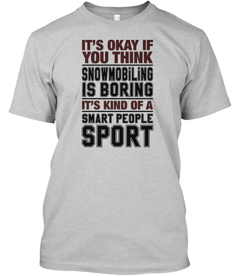 Its Okay If You Thing Snowmobiling Is Boring Its Kind Of A Smart People Sport Light Steel T-Shirt Front