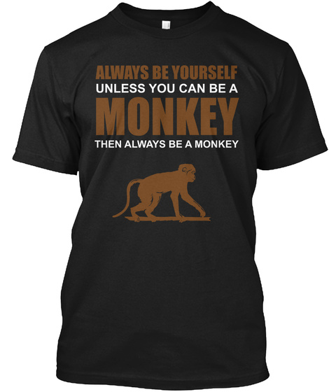 Always Be Yourself Unless You Can Be A Monkey Then Always Be A Monkey  Black T-Shirt Front