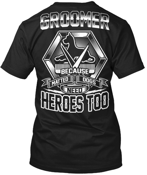 Groomer Because Matted Dogs Need Heroes Too Black T-Shirt Back