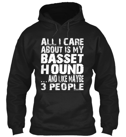 All I Care About Is My Basset Hound And Like Maybe 3 People Black T-Shirt Front