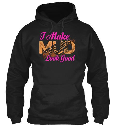 I Make Mud Look Good Black T-Shirt Front