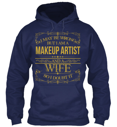 I May Be Wrong But I Am A Makeup Artist And A Wife So I Doubt It Navy T-Shirt Front