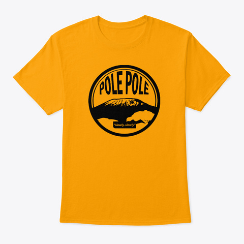 "It's 'pole Pole"" On Mount Kilimanjaro  Gold T-Shirt Front"