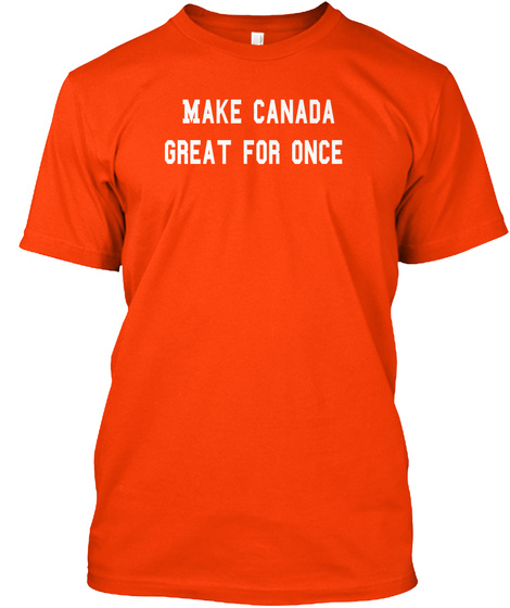 Make Canada  Great For Once Orange T-Shirt Front