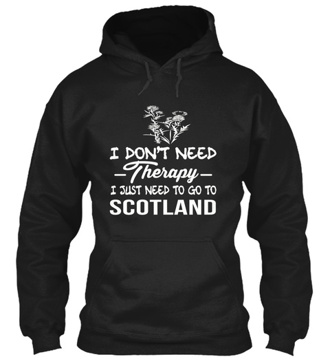 I Don't Need Therapy I Just Need To Go To Scotland Black Sweatshirt Front