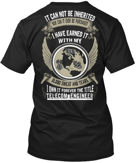 Telecom Engineer It Can Not Be Inherited Nor Can It Be Purchased I Have Earned It With My Blood, Sweat And Tears I... Black T-Shirt Back