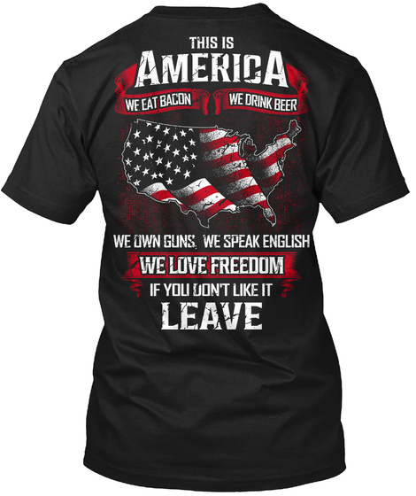 This Is America We Eat Bacon We Drink Beer We Own Guns We Speak English We Love Freedom If You Don't Like It Leave T-Shirt Back