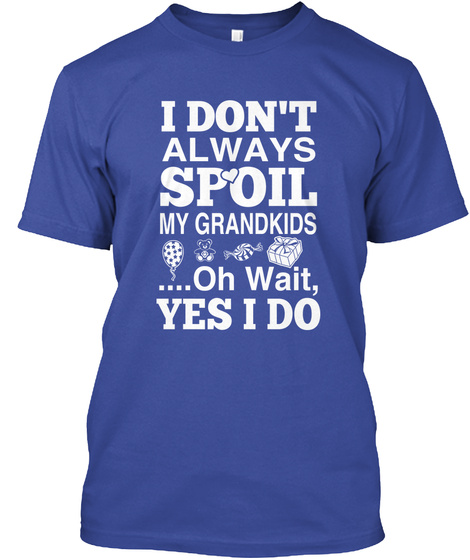 I Don't Always Spoil My Grandkids.... Oh Wait, Yes I Do  Deep Royal T-Shirt Front