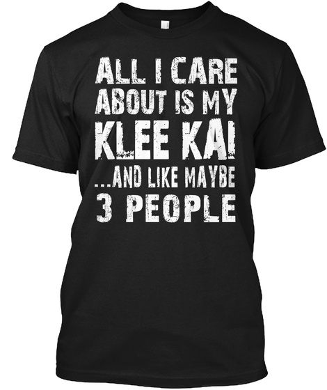 All I Care About Is My Klee Kai ...And Like Maybe 3 People Black T-Shirt Front