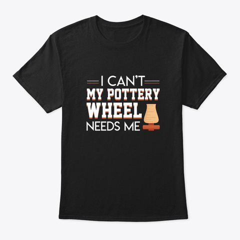 I Cant Pottery Wheel Needs Me Cool Shirt Black T-Shirt Front