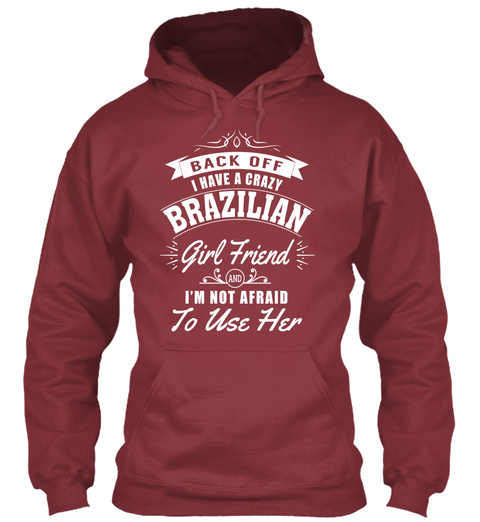 Back Off I Have A Crazy Brazilian Girl Friend And I M Not Afraid To Use Her Maroon T-Shirt Front