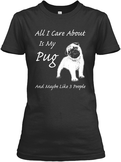 All I Care About Is My Pug And Maybe Like 3 People Black T-Shirt Front