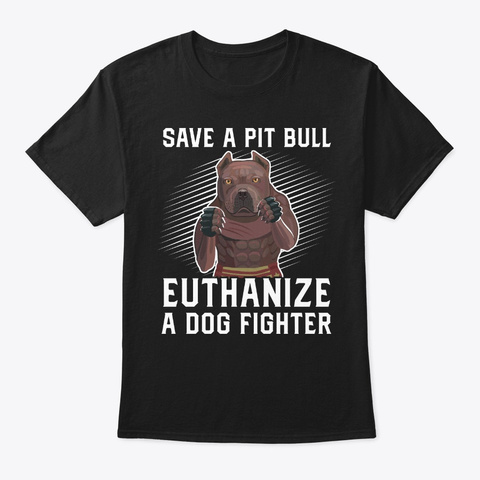 Save Pit Bull To Euthanize A Dog Fighter Black T-Shirt Front