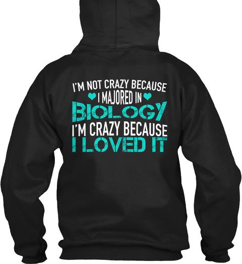 I'm Not Crazy Because I Majored In Biology I'm Crazy Because I Loved It Black Sweatshirt Back