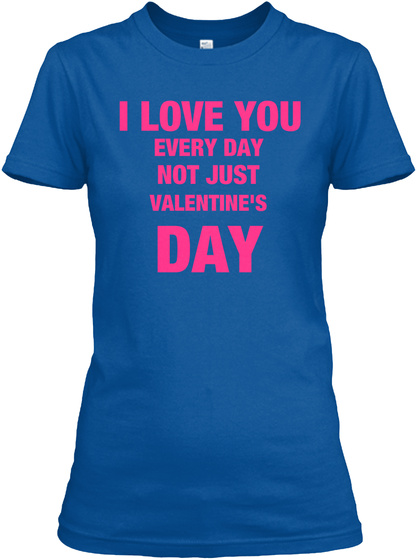 I Love You Every Day Not Just Valentine's Day Royal T-Shirt Front