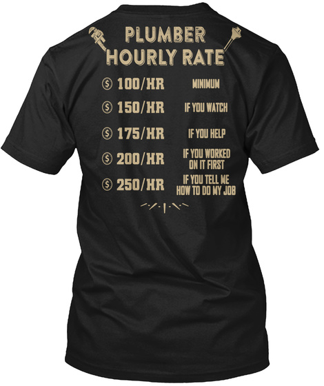 Plumber Hourly Rate $100/Hr Minimum $150/Hr If You Watch $175/Hr If You Help $200/Hr If You Worked On It First... Black T-Shirt Back
